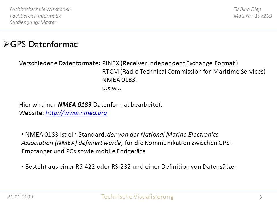 21.01.2009 3 Tu Binh Diep Matr.Nr: 157269 Fachhochschule Wiesbaden Fachbereich Informatik Studiengang: Master Technische Visualisierung 21.01.2009  GPS Datenformat: Verschiedene Datenformate: RINEX (Receiver Independent Exchange Format ) RTCM (Radio Technical Commission for Maritime Services) NMEA 0183.
