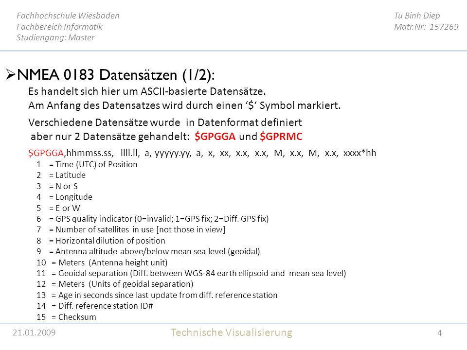21.01.2009 4 Tu Binh Diep Matr.Nr: 157269 Fachhochschule Wiesbaden Fachbereich Informatik Studiengang: Master Technische Visualisierung 21.01.2009  NMEA 0183 Datensätzen (1/2): Es handelt sich hier um ASCII-basierte Datensätze.