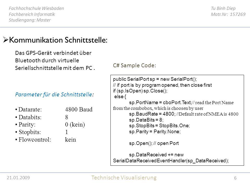 21.01.2009 6 Tu Binh Diep Matr.Nr: 157269 Fachhochschule Wiesbaden Fachbereich Informatik Studiengang: Master Technische Visualisierung 21.01.2009  Kommunikation Schnittstelle: Das GPS-Gerät verbindet über Bluetooth durch virtuelle Seriellschnittstelle mit dem PC.