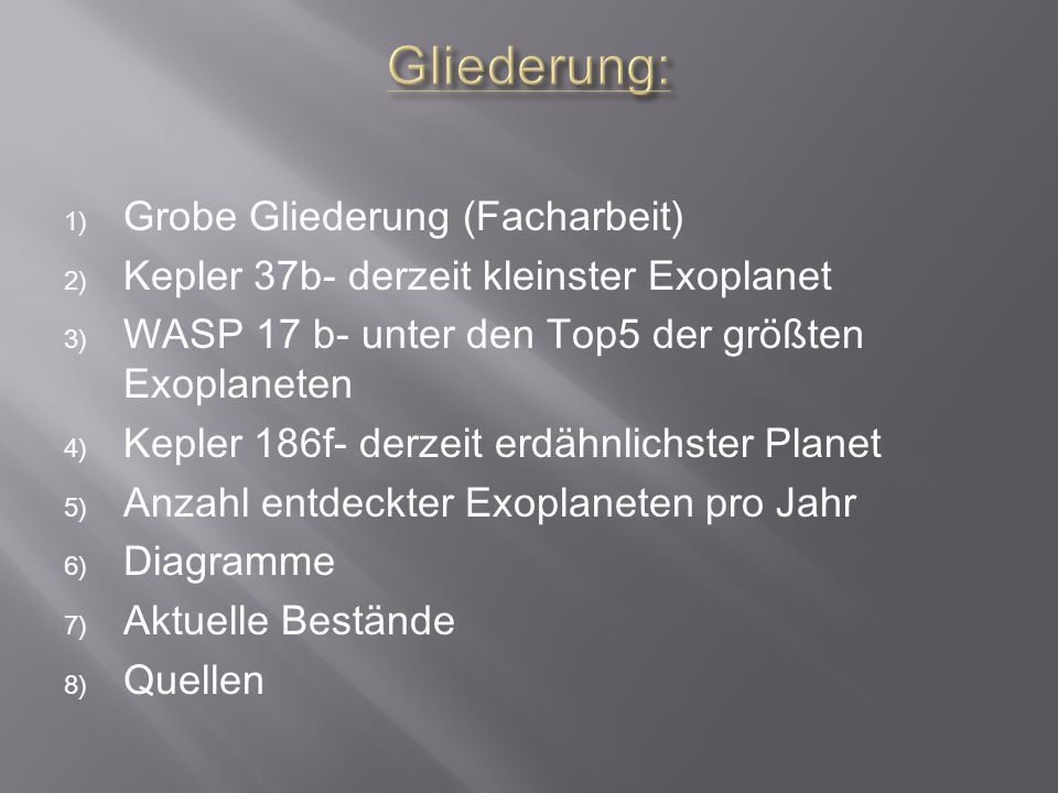 1) Grobe Gliederung (Facharbeit) 2) Kepler 37b- derzeit kleinster Exoplanet 3) WASP 17 b- unter den Top5 der größten Exoplaneten 4) Kepler 186f- derzeit erdähnlichster Planet 5) Anzahl entdeckter Exoplaneten pro Jahr 6) Diagramme 7) Aktuelle Bestände 8) Quellen