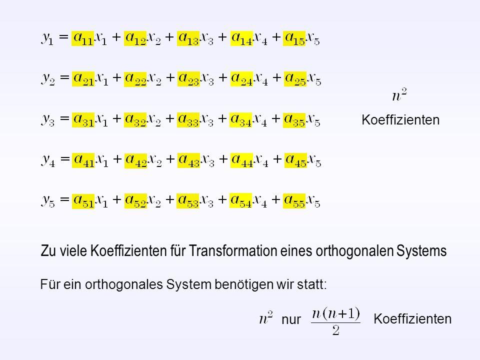 Zu viele Koeffizienten für Transformation eines orthogonalen Systems Für ein orthogonales System benötigen wir statt: nur Koeffizienten