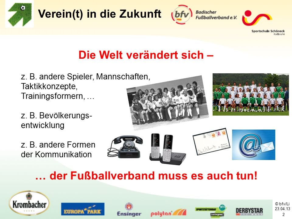 © bfv/Li 23.04.13 2 Die Welt verändert sich – … der Fußballverband muss es auch tun! Verein(t) in die Zukunft z. B. andere Spieler, Mannschaften, Takt