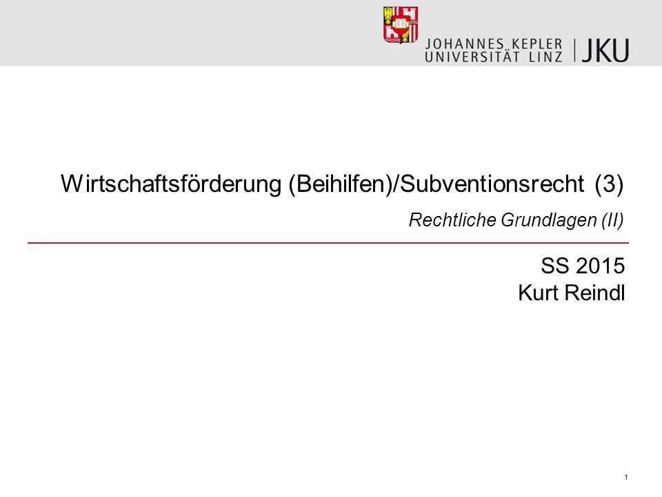 Wirtschaftsförderung (Beihilfen)/Subventionsrecht (3) Rechtliche Grundlagen (II) SS 2015 Kurt Reindl 1