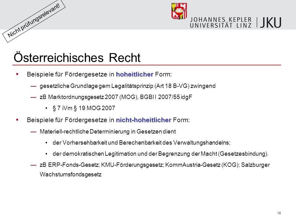 18 Österreichisches Recht hoheitlicher  Beispiele für Fördergesetze in hoheitlicher Form: —gesetzliche Grundlage gem Legalitätsprinzip (Art 18 B-VG) zwingend —zB Marktordnungsgesetz 2007 (MOG), BGBl I 2007/55 idgF § 7 iVm § 19 MOG 2007 nicht-hoheitlicher  Beispiele für Fördergesetze in nicht-hoheitlicher Form: —Materiell-rechtliche Determinierung in Gesetzen dient der Vorhersehbarkeit und Berechenbarkeit des Verwaltungshandelns; der demokratischen Legitimation und der Begrenzung der Macht (Gesetzesbindung).