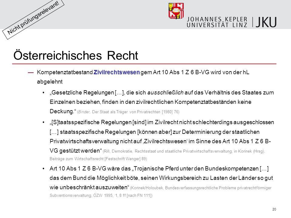 """20 Österreichisches Recht Zivilrechtswesen —Kompetenztatbestand Zivilrechtswesen gem Art 10 Abs 1 Z 6 B-VG wird von der hL abgelehnt """"Gesetzliche Regelungen […], die sich ausschließlich auf das Verhältnis des Staates zum Einzelnen beziehen, finden in den zivilrechtlichen Kompetenztatbeständen keine Deckung. (Binder, Der Staat als Träger von Privatrechten [1980] 76) """"[S]taatsspezifische Regelungen [sind] im Zivilrecht nicht schlechterdings ausgeschlossen […] staatsspezifische Regelungen [können aber] zur Determinierung der staatlichen Privatwirtschaftsverwaltung nicht auf 'Zivilrechtswesen' im Sinne des Art 10 Abs 1 Z 6 B- VG gestützt werden (Rill, Demokratie, Rechtsstaat und staatliche Privatwirtschaftsverwaltung, in Korinek (Hrsg), Beiträge zum Wirtschaftsrecht [Festschrift Wenger] 89) Art 10 Abs 1 Z 6 B-VG wäre das """"Trojanische Pferd unter den Bundeskompetenzen […] das dem Bund die Möglichkeit böte, seinen Wirkungsbereich zu Lasten der Länder so gut wie unbeschränkt auszuweiten (Korinek/Holoubek, Bundesverfassungsrechtliche Probleme privatrechtförmiger Subventionsverwaltung, ÖZW 1995, 1, 8 ff [nach FN 111]) Nicht prüfungsrelevant!"""