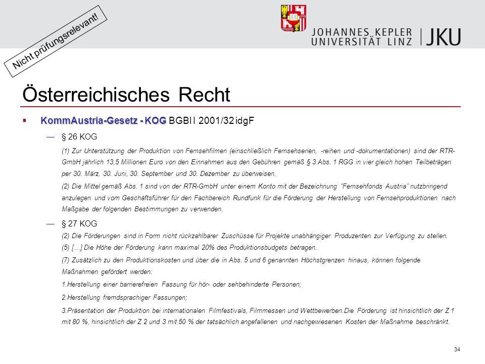 34 Österreichisches Recht  KommAustria-Gesetz - KOG  KommAustria-Gesetz - KOG BGBl I 2001/32 idgF —§ 26 KOG (1) Zur Unterstützung der Produktion von Fernsehfilmen (einschließlich Fernsehserien, -reihen und -dokumentationen) sind der RTR- GmbH jährlich 13,5 Millionen Euro von den Einnahmen aus den Gebühren gemäß § 3 Abs.