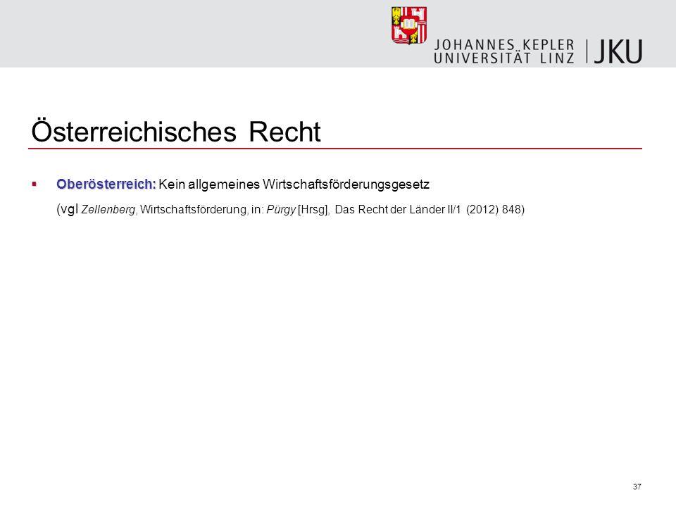 37 Österreichisches Recht  Oberösterreich:  Oberösterreich: Kein allgemeines Wirtschaftsförderungsgesetz (vgl Zellenberg, Wirtschaftsförderung, in: Pürgy [Hrsg], Das Recht der Länder II/1 (2012) 848)