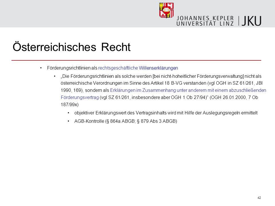 """42 Österreichisches Recht WillenserklärungenFörderungsrichtlinien als rechtsgeschäftliche Willenserklärungen """"Die Förderungsrichtlinien als solche werden [bei nicht-hoheitlicher Förderungsverwaltung] nicht als österreichische Verordnungen im Sinne des Artikel 18 B-VG verstanden (vgl OGH in SZ 61/261, JBl 1990, 169), sondern als Erklärungen im Zusammenhang unter anderem mit einem abzuschließenden Förderungsvertrag (vgl SZ 61/261, insbesondere aber OGH 1 Ob 27/94) (OGH 26.01.2000, 7 Ob 187/99x) objektiver Erklärungswert des Vertragsinhalts wird mit Hilfe der Auslegungsregeln ermittelt AGB-Kontrolle (§ 864a ABGB; § 879 Abs 3 ABGB)"""