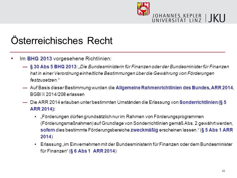 """43 Österreichisches Recht BHG 2013  Im BHG 2013 vorgesehene Richtlinien: —§ 30 Abs 5 BHG 2013 —§ 30 Abs 5 BHG 2013: """"Die Bundesministerin für Finanzen oder der Bundesminister für Finanzen hat in einer Verordnung einheitliche Bestimmungen über die Gewährung von Förderungen festzusetzen. Allgemeine Rahmenrichtlinien des Bundes, ARR 2014 —Auf Basis dieser Bestimmung wurden die Allgemeine Rahmenrichtlinien des Bundes, ARR 2014, BGBl II 2014/208 erlassen Sonderrichtlinien (§ 5 ARR 2014): —Die ARR 2014 erlauben unter bestimmten Umständen die Erlassung von Sonderrichtlinien (§ 5 ARR 2014): sofernzweckmäßig§ 5 Abs 1 ARR 2014""""Förderungen dürfen grundsätzlich nur im Rahmen von Förderungsprogrammen (Förderungsmaßnahmen) auf Grundlage von Sonderrichtlinien gemäß Abs."""