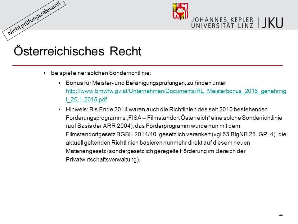 """44 Österreichisches Recht Beispiel einer solchen Sonderrichtlinie: Bonus für Meister- und Befähigungsprüfungen, zu finden unter http://www.bmwfw.gv.at/Unternehmen/Documents/RL_Meisterbonus_2015_genehmig t_20.1.2015.pdf http://www.bmwfw.gv.at/Unternehmen/Documents/RL_Meisterbonus_2015_genehmig t_20.1.2015.pdf Hinweis: Bis Ende 2014 waren auch die Richtlinien des seit 2010 bestehenden Förderungsprogramms """"FISA – Filmstandort Österreich eine solche Sonderrichtlinie (auf Basis der ARR 2004); das Förderprogramm wurde nun mit dem Filmstandortgesetz BGBl I 2014/40 gesetzlich verankert (vgl 53 BlgNR 25."""