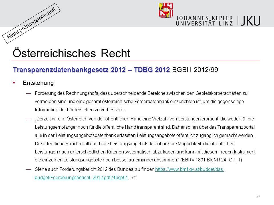 47 Österreichisches Recht Transparenzdatenbankgesetz 2012 – TDBG 2012 Transparenzdatenbankgesetz 2012 – TDBG 2012 BGBl I 2012/99  Entstehung —Forderung des Rechnungshofs, dass überschneidende Bereiche zwischen den Gebietskörperschaften zu vermeiden sind und eine gesamt österreichische Förderdatenbank einzurichten ist, um die gegenseitige Information der Förderstellen zu verbessern.