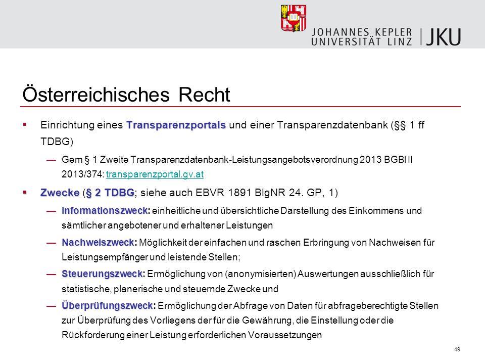49 Österreichisches Recht Transparenzportals  Einrichtung eines Transparenzportals und einer Transparenzdatenbank (§§ 1 ff TDBG) —Gem § 1 Zweite Transparenzdatenbank-Leistungsangebotsverordnung 2013 BGBl II 2013/374: transparenzportal.gv.attransparenzportal.gv.at  Zwecke§ 2 TDBG  Zwecke (§ 2 TDBG; siehe auch EBVR 1891 BlgNR 24.