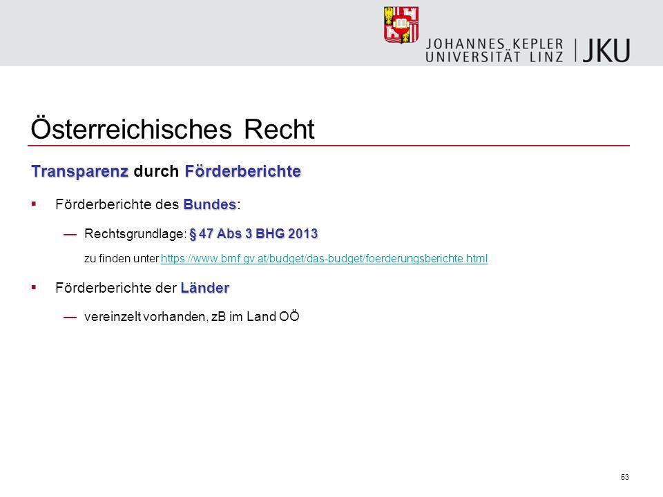 53 Transparenz Förderberichte Transparenz durch Förderberichte Bundes  Förderberichte des Bundes: § 47 Abs 3 BHG 2013 —Rechtsgrundlage: § 47 Abs 3 BHG 2013 zu finden unter https://www.bmf.gv.at/budget/das-budget/foerderungsberichte.htmlhttps://www.bmf.gv.at/budget/das-budget/foerderungsberichte.html Länder  Förderberichte der Länder —vereinzelt vorhanden, zB im Land OÖ Österreichisches Recht