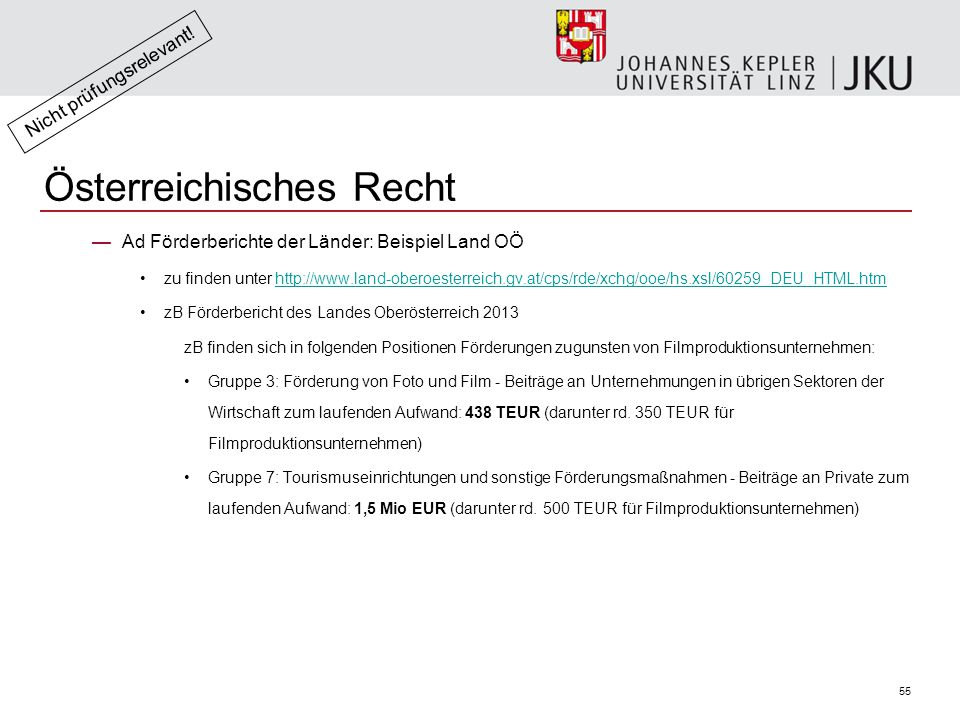55 —Ad Förderberichte der Länder: Beispiel Land OÖ zu finden unter http://www.land-oberoesterreich.gv.at/cps/rde/xchg/ooe/hs.xsl/60259_DEU_HTML.htmhttp://www.land-oberoesterreich.gv.at/cps/rde/xchg/ooe/hs.xsl/60259_DEU_HTML.htm zB Förderbericht des Landes Oberösterreich 2013 zB finden sich in folgenden Positionen Förderungen zugunsten von Filmproduktionsunternehmen: Gruppe 3: Förderung von Foto und Film - Beiträge an Unternehmungen in übrigen Sektoren der Wirtschaft zum laufenden Aufwand: 438 TEUR (darunter rd.