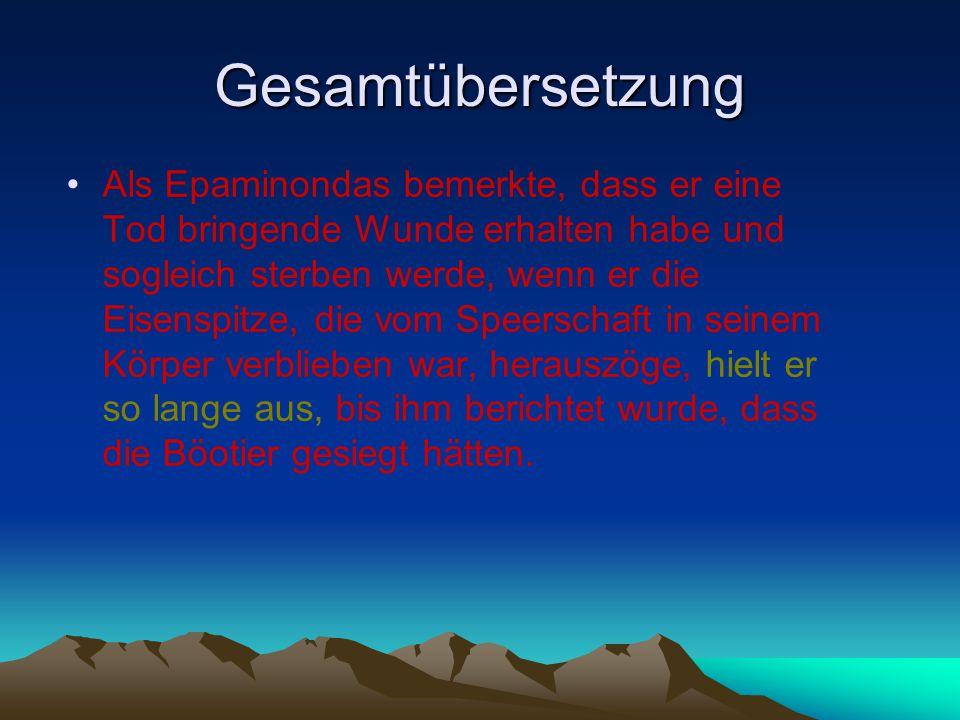 Gesamtübersetzung Als Epaminondas bemerkte, dass er eine Tod bringende Wunde erhalten habe und sogleich sterben werde, wenn er die Eisenspitze, die vom Speerschaft in seinem Körper verblieben war, herauszöge, hielt er so lange aus, bis ihm berichtet wurde, dass die Böotier gesiegt hätten.