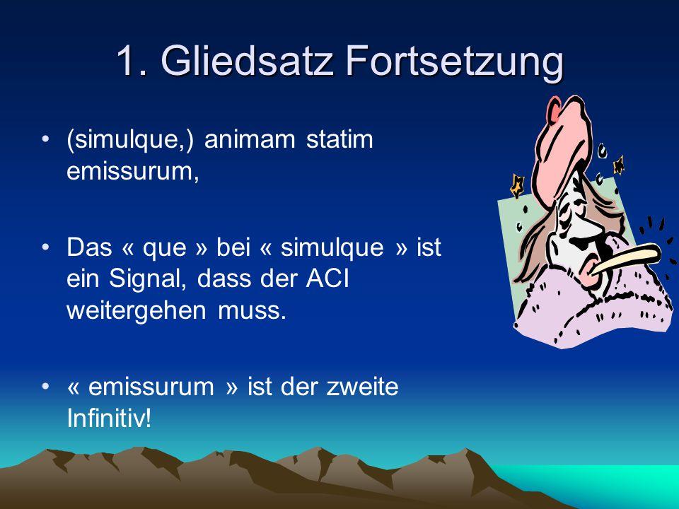 1. Gliedsatz Fortsetzung (simulque,) animam statim emissurum, Das « que » bei « simulque » ist ein Signal, dass der ACI weitergehen muss. « emissurum