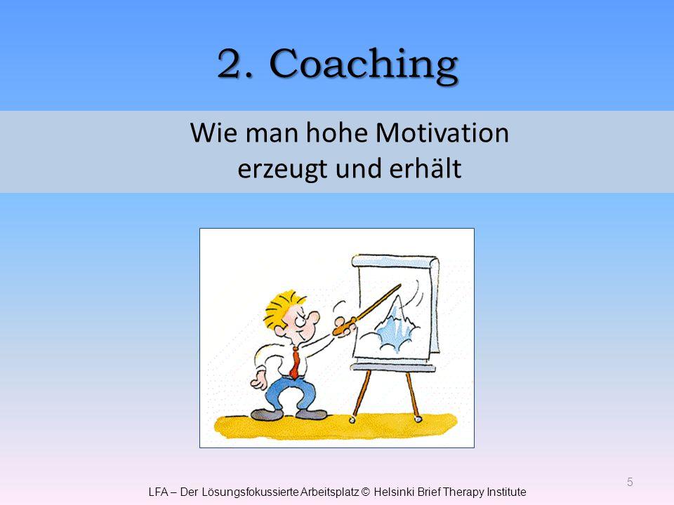 2. Coaching 5 Wie man hohe Motivation erzeugt und erhält LFA – Der Lösungsfokussierte Arbeitsplatz © Helsinki Brief Therapy Institute
