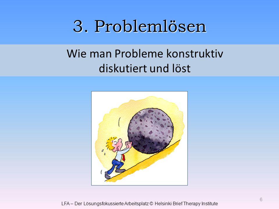 3. Problemlösen 6 Wie man Probleme konstruktiv diskutiert und löst LFA – Der Lösungsfokussierte Arbeitsplatz © Helsinki Brief Therapy Institute