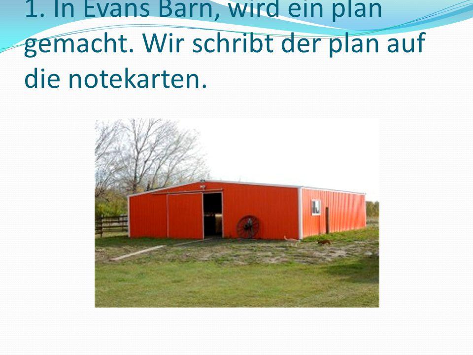 1. In Evans Barn, wird ein plan gemacht. Wir schribt der plan auf die notekarten.