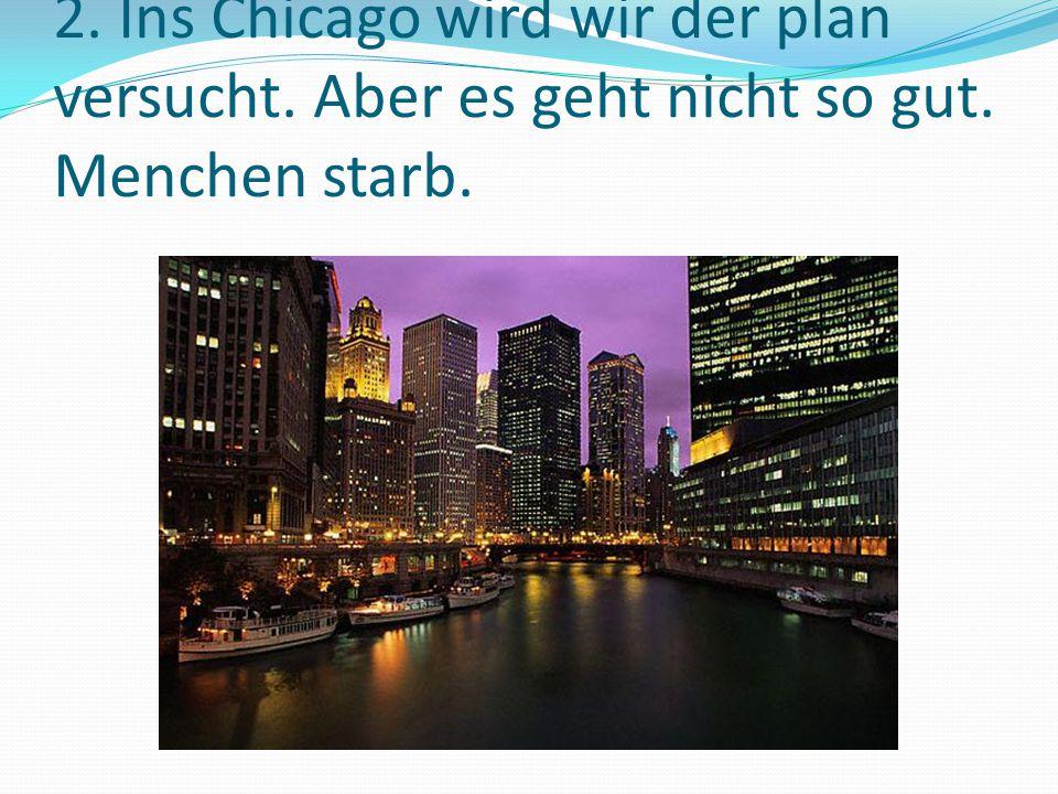 2. Ins Chicago wird wir der plan versucht. Aber es geht nicht so gut. Menchen starb.