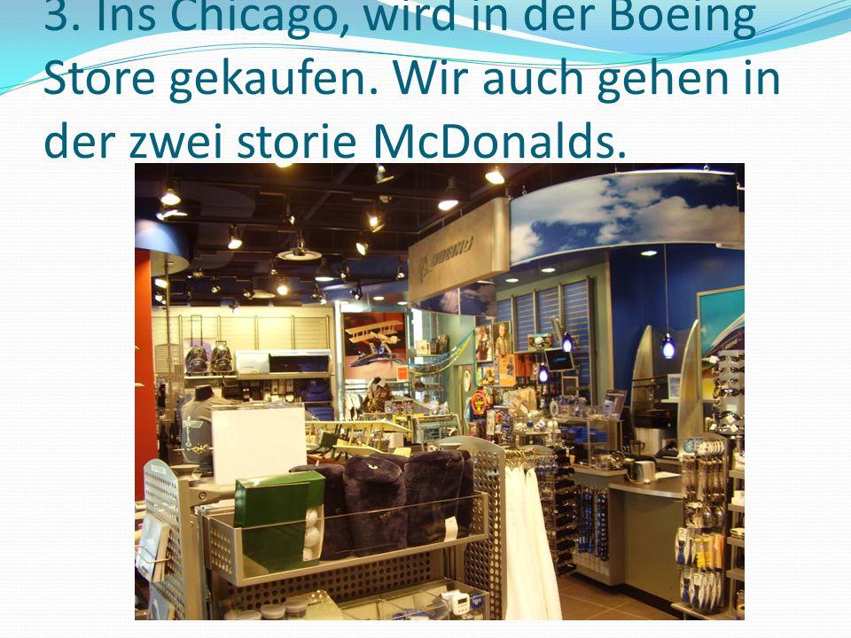 3. Ins Chicago, wird in der Boeing Store gekaufen. Wir auch gehen in der zwei storie McDonalds.