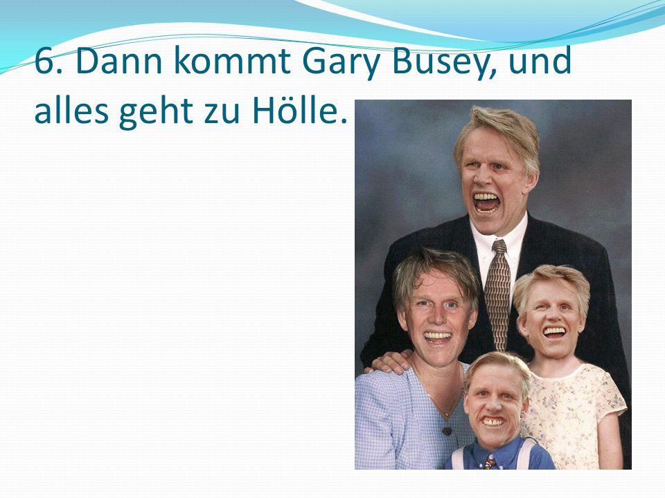 6. Dann kommt Gary Busey, und alles geht zu Hölle.