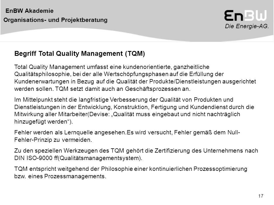 Die Energie-AG. EnBW Akademie Organisations- und Projektberatung 17 Begriff Total Quality Management (TQM) Total Quality Management umfasst eine kunde