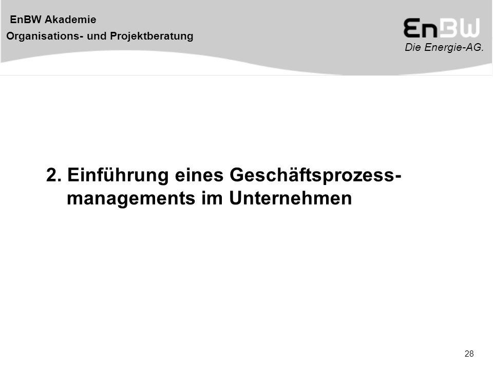 Die Energie-AG. EnBW Akademie Organisations- und Projektberatung 28 2. Einführung eines Geschäftsprozess- managements im Unternehmen