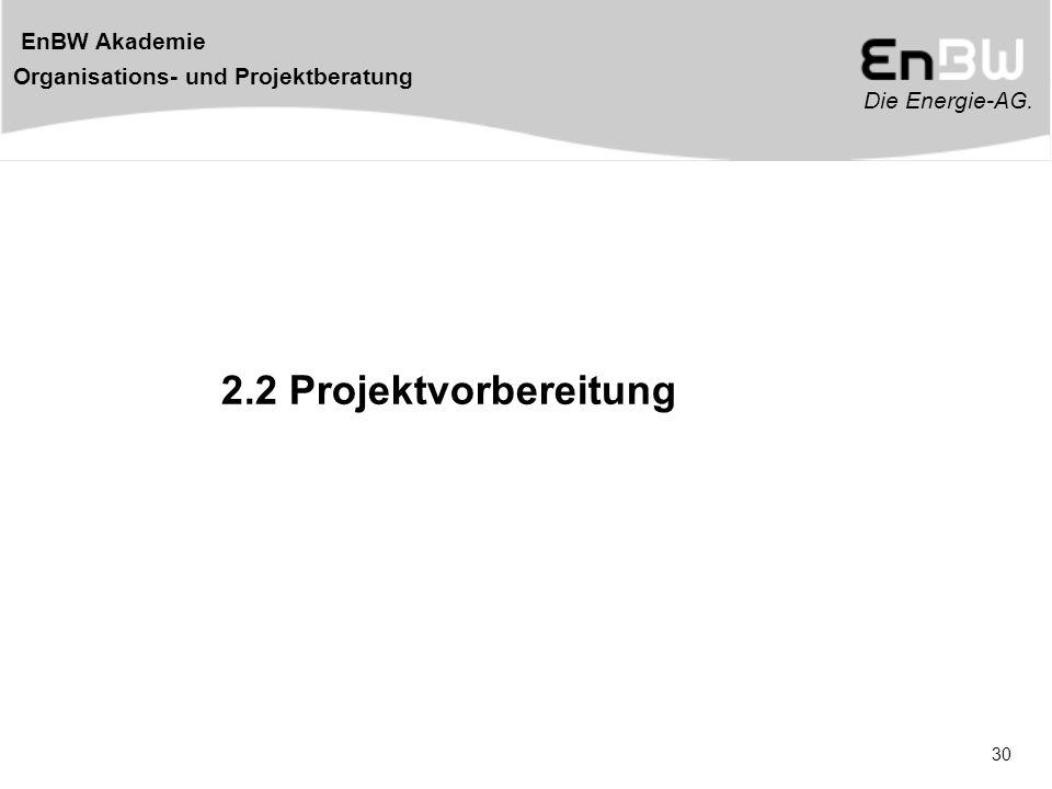 Die Energie-AG. EnBW Akademie Organisations- und Projektberatung 30 2.2 Projektvorbereitung