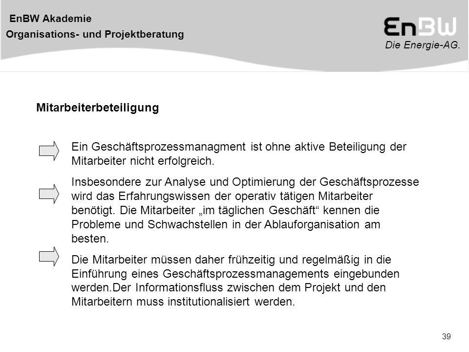 Die Energie-AG. EnBW Akademie Organisations- und Projektberatung 39 Mitarbeiterbeteiligung Ein Geschäftsprozessmanagment ist ohne aktive Beteiligung d