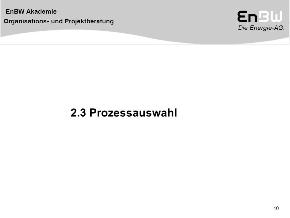 Die Energie-AG. EnBW Akademie Organisations- und Projektberatung 40 2.3 Prozessauswahl
