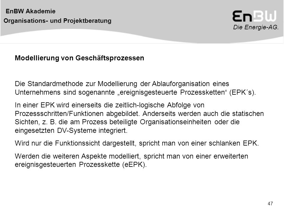 Die Energie-AG. EnBW Akademie Organisations- und Projektberatung 47 Modellierung von Geschäftsprozessen Die Standardmethode zur Modellierung der Ablau