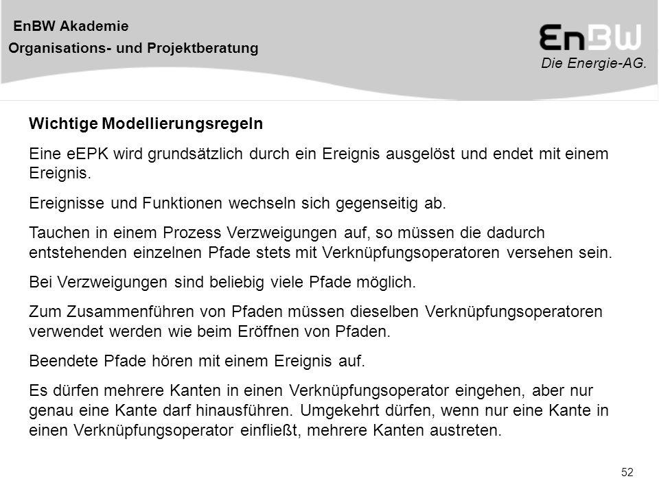 Die Energie-AG. EnBW Akademie Organisations- und Projektberatung 52 Wichtige Modellierungsregeln Eine eEPK wird grundsätzlich durch ein Ereignis ausge