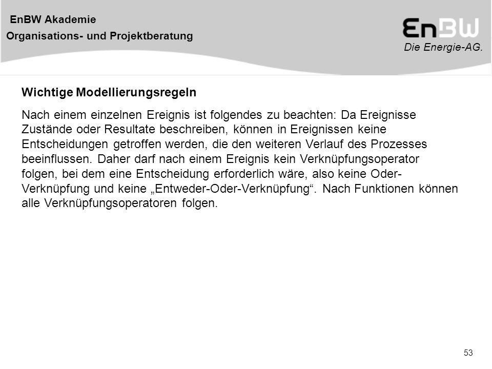 Die Energie-AG. EnBW Akademie Organisations- und Projektberatung 53 Wichtige Modellierungsregeln Nach einem einzelnen Ereignis ist folgendes zu beacht