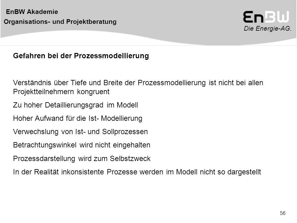 Die Energie-AG. EnBW Akademie Organisations- und Projektberatung 56 Gefahren bei der Prozessmodellierung Verständnis über Tiefe und Breite der Prozess