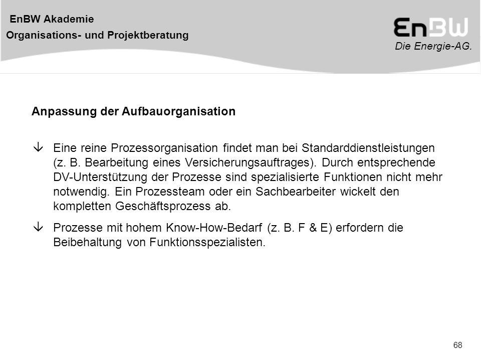 Die Energie-AG. EnBW Akademie Organisations- und Projektberatung 68 Anpassung der Aufbauorganisation  Eine reine Prozessorganisation findet man bei S