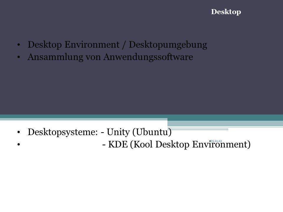 05.11.12 Desktop Environment / Desktopumgebung Ansammlung von Anwendungssoftware Desktopsysteme: - Unity (Ubuntu) - KDE (Kool Desktop Environment) Desktop