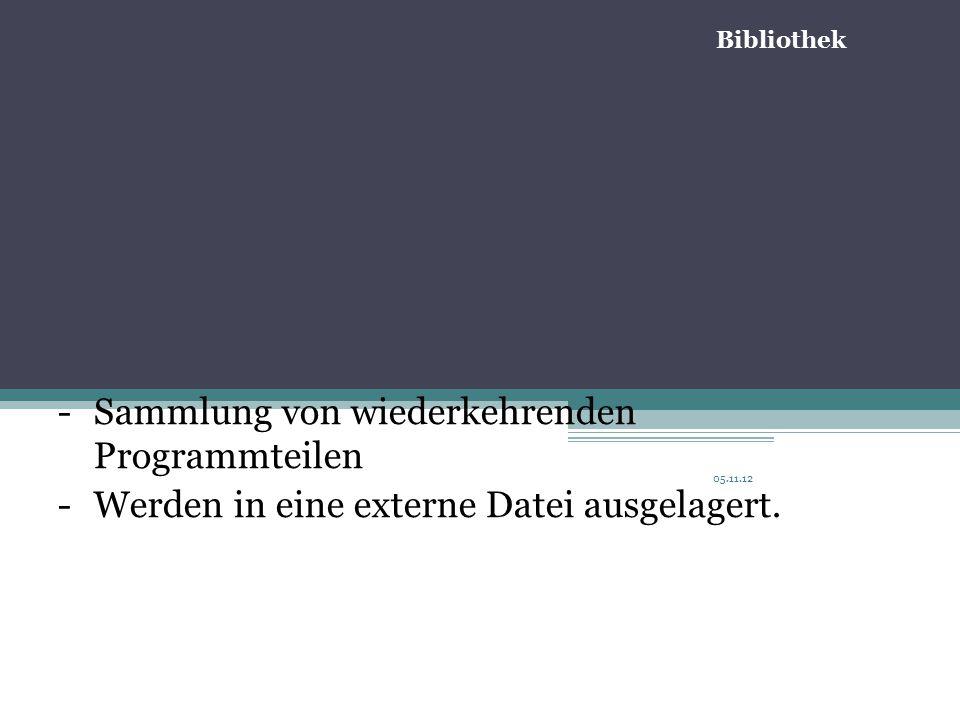 05.11.12 -Sammlung von wiederkehrenden Programmteilen -Werden in eine externe Datei ausgelagert.