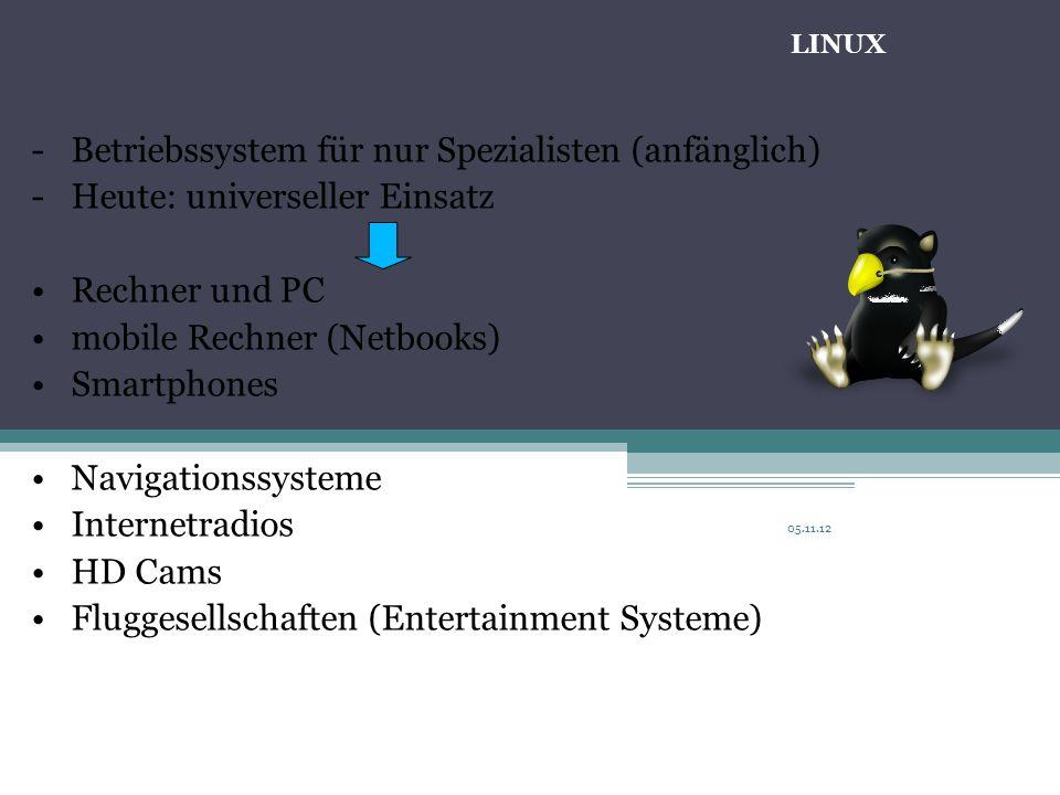 05.11.12 -Betriebssystem für nur Spezialisten (anfänglich) -Heute: universeller Einsatz Rechner und PC mobile Rechner (Netbooks) Smartphones Navigationssysteme Internetradios HD Cams Fluggesellschaften (Entertainment Systeme) LINUX