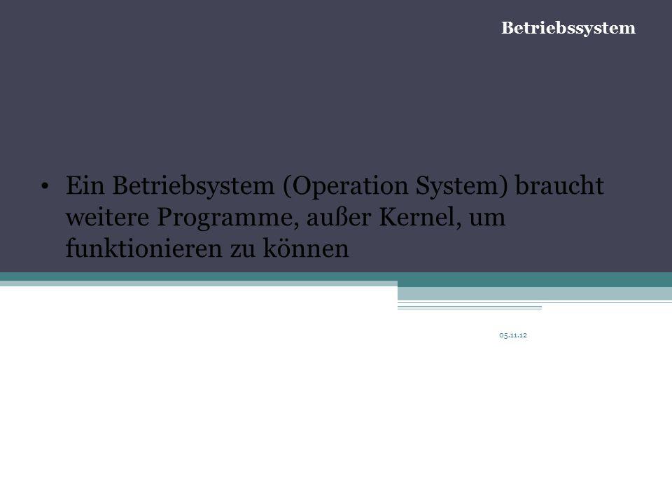 05.11.12 Ein Betriebsystem (Operation System) braucht weitere Programme, außer Kernel, um funktionieren zu können Betriebssystem