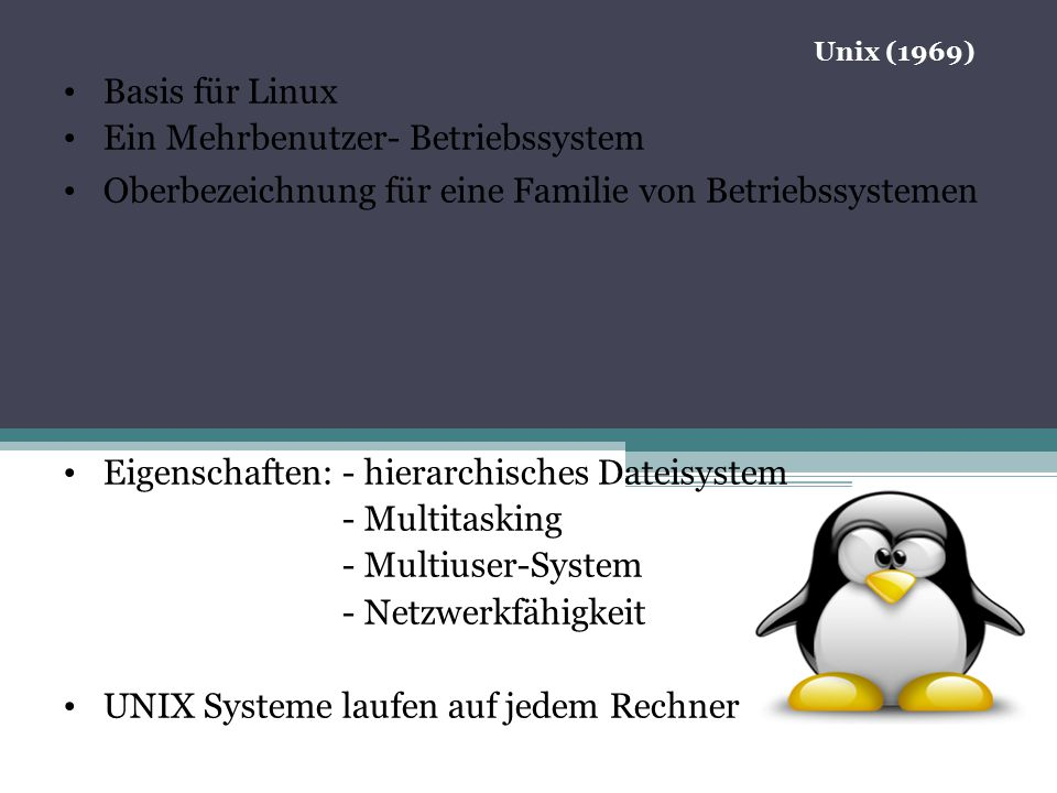 05.11.12 Basis für Linux Ein Mehrbenutzer- Betriebssystem Oberbezeichnung für eine Familie von Betriebssystemen Eigenschaften: - hierarchisches Dateisystem - Multitasking - Multiuser-System - Netzwerkfähigkeit UNIX Systeme laufen auf jedem Rechner Unix (1969)