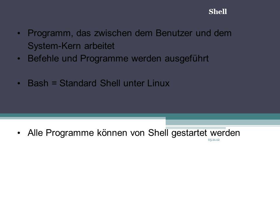 05.11.12 Programm, das zwischen dem Benutzer und dem System-Kern arbeitet Befehle und Programme werden ausgeführt Bash = Standard Shell unter Linux Alle Programme können von Shell gestartet werden Shell