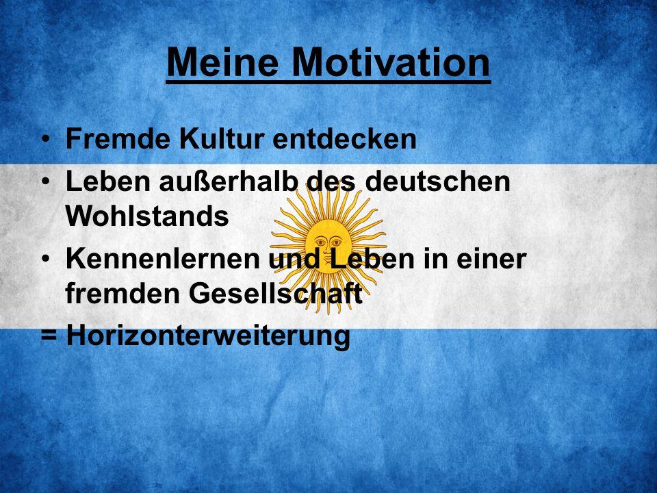 Meine Motivation Fremde Kultur entdecken Leben außerhalb des deutschen Wohlstands Kennenlernen und Leben in einer fremden Gesellschaft = Horizonterweiterung