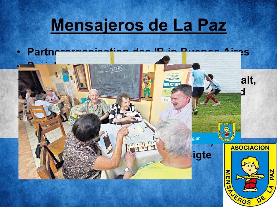 Mensajeros de La Paz Partnerorganisation des IB in Buenos Aires Projekte:  Betreuung von gefährdeten Kindern (Gewalt, starke Armut in der Familie) in Kinder- und Jugendheimen  Betreuung von Straßenkindern und Obdachlosen in Tageszentren (Bildung, gesundheitliche Versorgung, Essen)  Betreuung von sozial-benachteiligte Senioren in Altersheimen