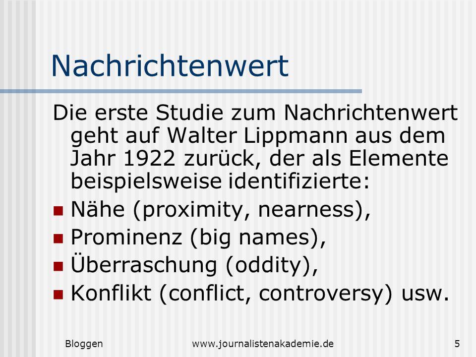 Bloggenwww.journalistenakademie.de5 Nachrichtenwert Die erste Studie zum Nachrichtenwert geht auf Walter Lippmann aus dem Jahr 1922 zurück, der als Elemente beispielsweise identifizierte: Nähe (proximity, nearness), Prominenz (big names), Überraschung (oddity), Konflikt (conflict, controversy) usw.
