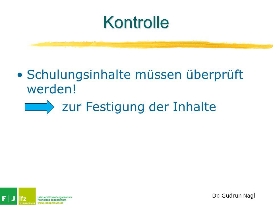 Kontrolle Schulungsinhalte müssen überprüft werden! zur Festigung der Inhalte Dr. Gudrun Nagl