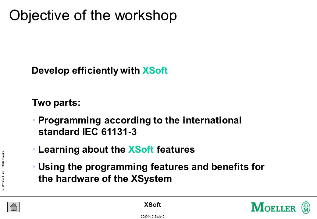 Schutzvermerk nach DIN 34 beachten 20/04/15 Seite 5 XSoft Develop efficiently with XSoft Two parts: Programming according to the international standard IEC 61131-3 Learning about the XSoft features Using the programming features and benefits for the hardware of the XSystem Objective of the workshop