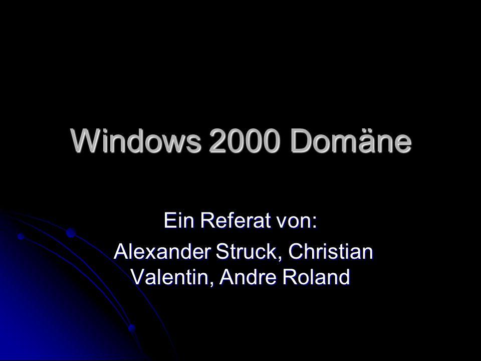 Windows 2000 Domäne Ein Referat von: Alexander Struck, Christian Valentin, Andre Roland Alexander Struck, Christian Valentin, Andre Roland