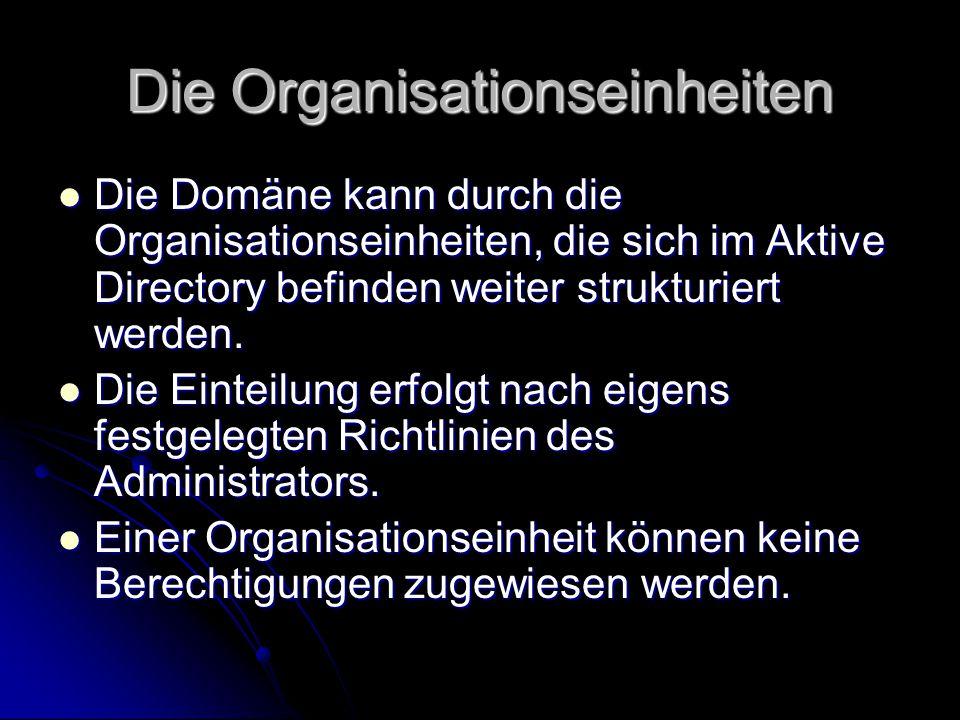 Die Organisationseinheiten Die Domäne kann durch die Organisationseinheiten, die sich im Aktive Directory befinden weiter strukturiert werden. Die Dom