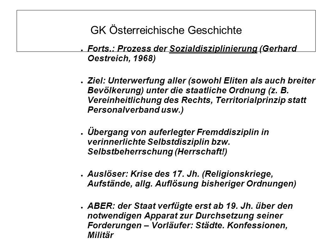 GK Österreichische Geschichte ● Forts.: Prozess der Sozialdisziplinierung (Gerhard Oestreich, 1968) ● Ziel: Unterwerfung aller (sowohl Eliten als auch breiter Bevölkerung) unter die staatliche Ordnung (z.